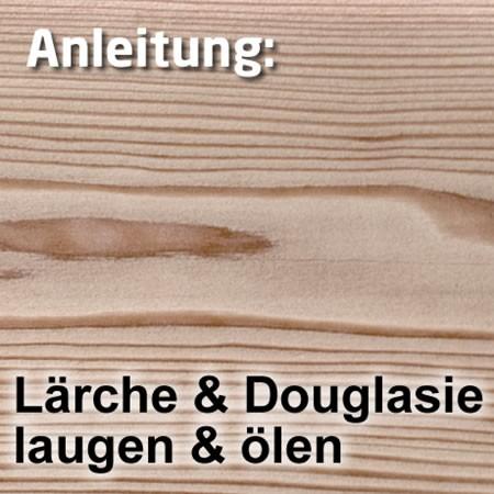 Laugen + Ölen für Lärche oder Douglasie